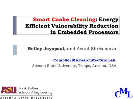 CML Smart Cache Cleaning: Energy Efficient Vulnerability Reduction in Embedded Processors Reiley Jeyapaul, and Aviral Shrivastava Compiler Microarchitecture.