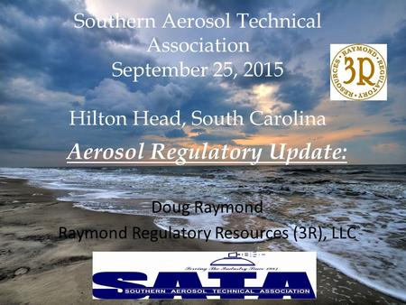 Southern Aerosol Technical Association September 25, 2015 Hilton Head, South Carolina Aerosol Regulatory Update: Doug Raymond Raymond Regulatory Resources.