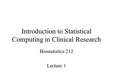 Introduction to Statistical Computing in Clinical Research Biostatistics 212 Lecture 1.