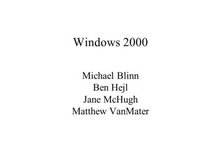 Windows 2000 Michael Blinn Ben Hejl Jane McHugh Matthew VanMater.