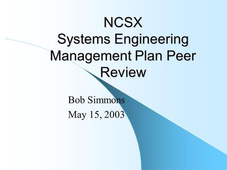 NCSX Systems Engineering Management Plan Peer Review Bob Simmons May 15, 2003.