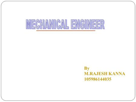 By M.RAJESH KANNA 105986144035. Introduction to Mechanical Engineering What is engineering? What do mechanical engineers do? The basic engineering process.
