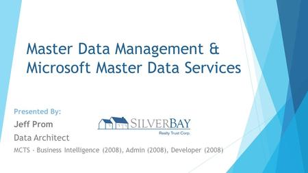 Master Data Management & Microsoft Master Data Services Presented By: Jeff Prom Data Architect MCTS - Business Intelligence (2008), Admin (2008), Developer.