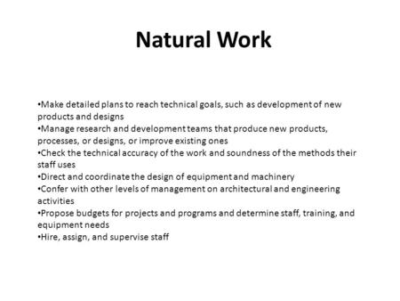 Natural Work Make detailed plans to reach technical goals, such as development of new products and designs Manage research and development teams that produce.