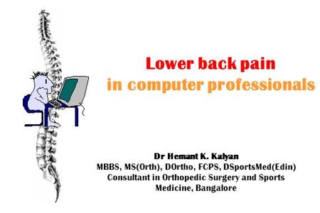 Lower back pain in computer professionals Dr Hemant K. Kalyan MBBS, MS(Orth), DOrtho, FCPS, DSportsMed(Edin) Consultant in Orthopedic Surgery and Sports.