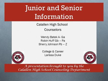 Junior and Senior Information A presentation brought to you by the Calallen High School Counseling Department Calallen High School Counselors Wendy Batek.