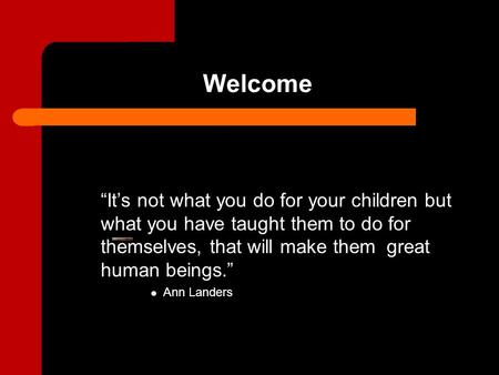 "Welcome ""It's not what you do for your children but what you have taught them to do for themselves, that will make them great human beings."" Ann Landers."
