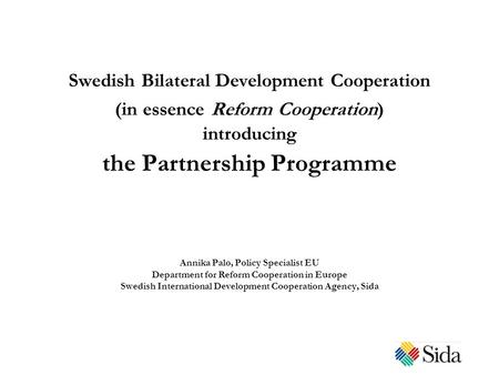 Swedish Bilateral Development Cooperation (in essence Reform Cooperation) introducing the Partnership Programme Annika Palo, Policy Specialist EU Department.