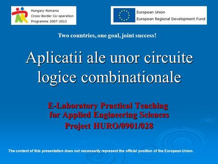 Aplicatii ale unor circuite logice combinationale E-Laboratory Practical Teaching for Applied Engineering Sciences Project HURO/0901/028 Two countries,