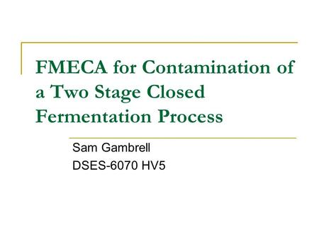 FMECA for Contamination of a Two Stage Closed Fermentation Process Sam Gambrell DSES-6070 HV5.