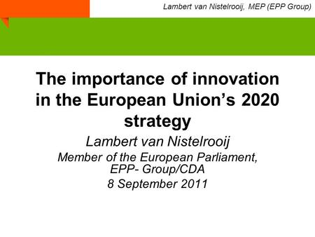 The importance of innovation in the European Union's 2020 strategy Lambert van Nistelrooij Member of the European Parliament, EPP- Group/CDA 8 September.