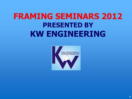 FRAMING SEMINARS 2012 PRESENTED BY KW ENGINEERING 1.