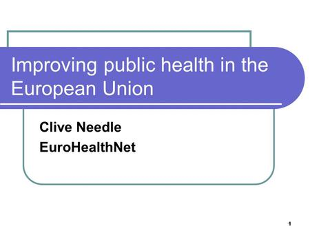 1 Improving public health in the European Union Clive Needle EuroHealthNet.