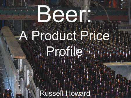 Beer: A Product Price Profile Russell Howard. Beer is a fermented alcoholic beverage brewed from malt and flavored with hops. Beer is sold in many different.