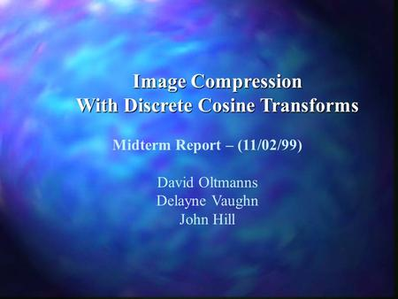 Image Compression With Discrete Cosine Transforms Midterm Report – (11/02/99) David Oltmanns Delayne Vaughn John Hill.