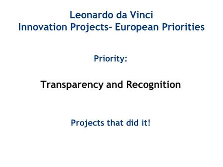 Leonardo da Vinci Innovation Projects- European Priorities Priority: Transparency and Recognition Projects that did it!