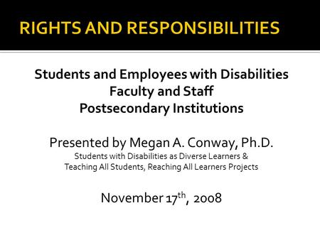 Students and Employees with Disabilities Faculty and Staff Postsecondary Institutions Presented by Megan A. Conway, Ph.D. Students with Disabilities as.