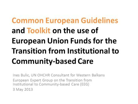 Common European Guidelines and Toolkit on the use of European Union Funds for the Transition from Institutional to Community-based Care Ines Bulic, UN.