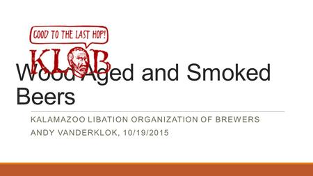 Wood Aged and Smoked Beers KALAMAZOO LIBATION ORGANIZATION OF BREWERS ANDY VANDERKLOK, 10/19/2015.