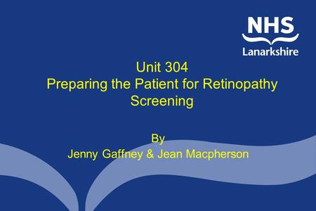 Unit 304 Preparing the Patient for Retinopathy Screening By Jenny Gaffney & Jean Macpherson.