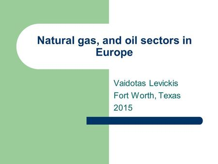 Natural gas, and oil sectors in Europe Vaidotas Levickis Fort Worth, Texas 2015.