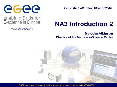 EGEE is a project funded by the European Union under contract IST-2003-508833 NA3 Introduction 2 Malcolm Atkinson Director of the National e-Science Centre.