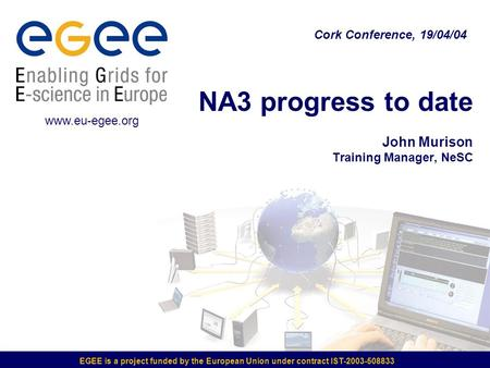 EGEE is a project funded by the European Union under contract IST-2003-508833 NA3 progress to date John Murison Training Manager, NeSC Cork Conference,