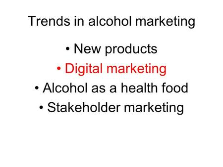 Trends in alcohol marketing New products Digital marketing Alcohol as a health food Stakeholder marketing.