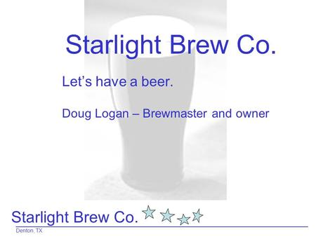Starlight Brew Co. Denton, TX Starlight Brew Co. Let's have a beer. Doug Logan – Brewmaster and owner.