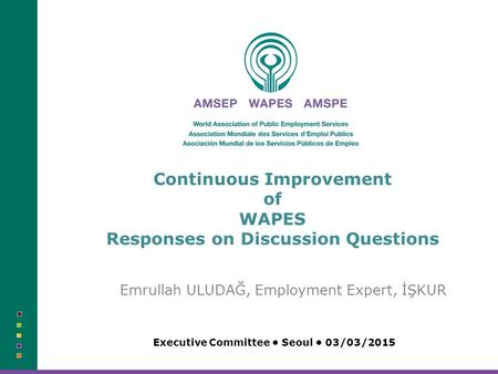 Continuous Improvement of WAPES Responses on Discussion Questions Emrullah ULUDAĞ, Employment Expert, İŞKUR Executive Committee Seoul 03/03/2015.