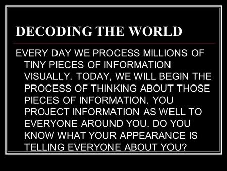 DECODING THE WORLD EVERY DAY WE PROCESS MILLIONS OF TINY PIECES OF INFORMATION VISUALLY. TODAY, WE WILL BEGIN THE PROCESS OF THINKING ABOUT THOSE PIECES.