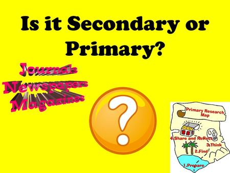 Is it Secondary or Primary?. Creating new information.