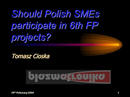19 th February 20041 Should Polish SMEs participate in 6th FP projects? Tomasz Cioska.