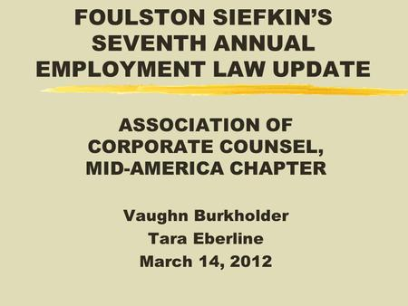 FOULSTON SIEFKIN'S SEVENTH ANNUAL EMPLOYMENT LAW UPDATE ASSOCIATION OF CORPORATE COUNSEL, MID-AMERICA CHAPTER Vaughn Burkholder Tara Eberline March 14,
