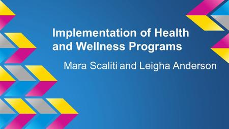 Implementation of Health and Wellness Programs Mara Scaliti and Leigha Anderson.