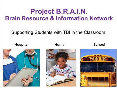 Supporting Students with TBI in the Classroom Project B.R.A.I.N. Brain Resource & Information Network Hospital Home School.