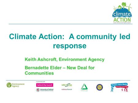 Climate Action: A community led response Keith Ashcroft, Environment Agency Bernadette Elder – New Deal for Communities.