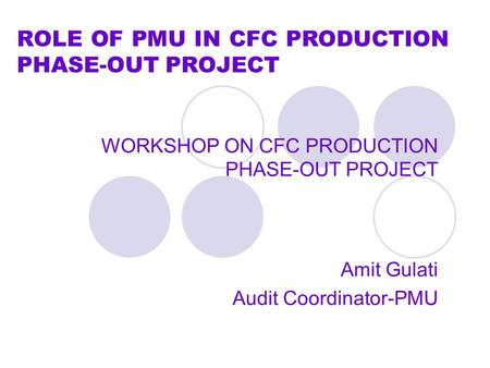 ROLE OF PMU IN CFC PRODUCTION PHASE-OUT PROJECT WORKSHOP ON CFC PRODUCTION PHASE-OUT PROJECT Amit Gulati Audit Coordinator-PMU.