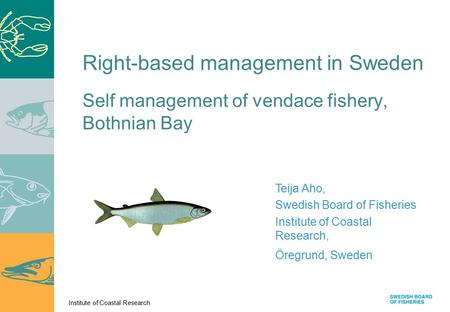Institute of Coastal Research Self management of vendace fishery, Bothnian Bay Teija Aho, Swedish Board of Fisheries Institute of Coastal Research, Öregrund,