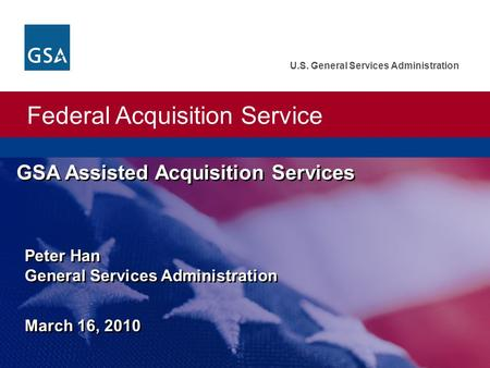 Federal Acquisition Service U.S. General Services Administration GSA Assisted Acquisition Services Peter Han General Services Administration March 16,
