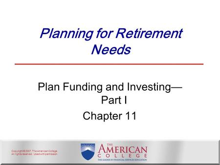 Copyright © 2007, The American College. All rights reserved. Used with permission. Planning for Retirement Needs Plan Funding and Investing— Part I Chapter.
