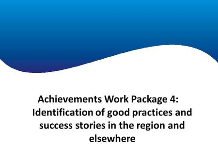 Achievements Work Package 1 Achievements Work Package 4: Identification of good practices and success stories in the region and elsewhere.