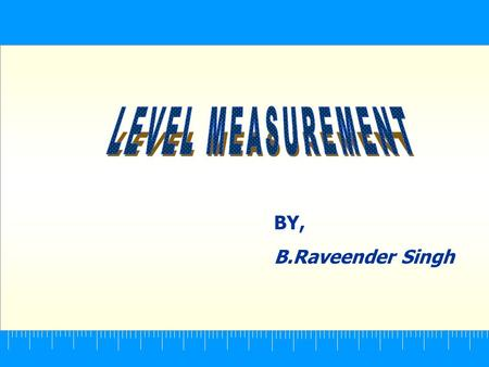 BY, B.Raveender Singh. Level Measurement CONTENTS  Classification of level system  Brief introduction to the methods  Level switches  Summary.