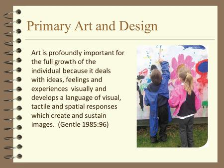Primary Art and Design Art is profoundly important for the full growth of the individual because it deals with ideas, feelings and experiences visually.