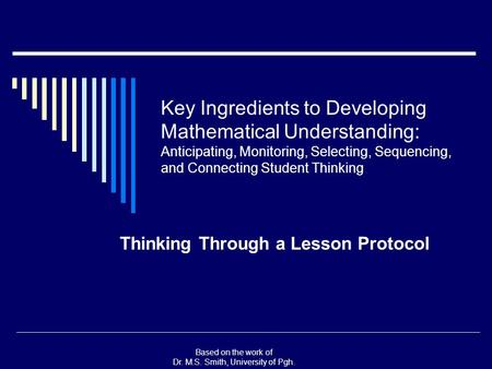 Based on the work of Dr. M.S. Smith, University of Pgh. Key Ingredients to Developing Mathematical Understanding: Anticipating, Monitoring, Selecting,