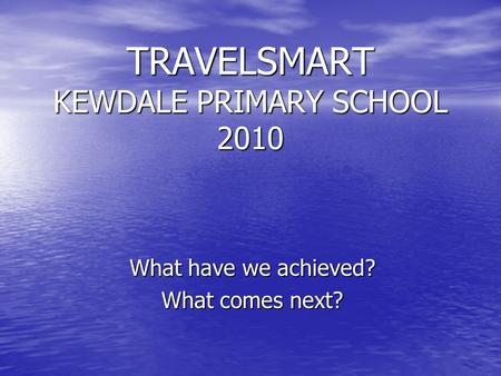 TRAVELSMART KEWDALE PRIMARY SCHOOL 2010 What have we achieved? What comes next?