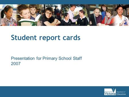Student report cards Presentation for Primary School Staff 2007.