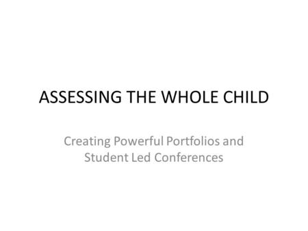 ASSESSING THE WHOLE CHILD Creating Powerful Portfolios and Student Led Conferences.