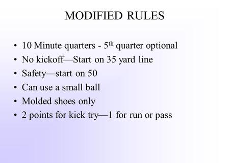 MODIFIED RULES 10 Minute quarters - 5 th quarter optional No kickoff—Start on 35 yard line Safety—start on 50 Can use a small ball Molded shoes only 2.
