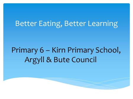 Better Eating, Better Learning Primary 6 – Kirn Primary School, Argyll & Bute Council.